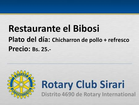 Restaurante el Bibosi Plato del día: Chicharron de pollo + refresco Precio: Bs. 25.- Rotary Club Sirari Distrito 4690 de Rotary International.