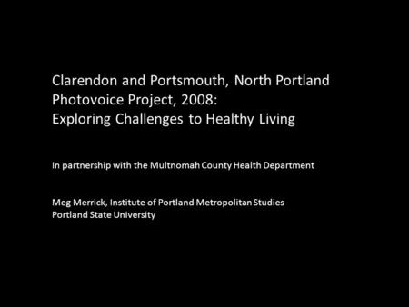 Clarendon and Portsmouth, North Portland Photovoice Project, 2008: Exploring Challenges to Healthy Living In partnership with the Multnomah County Health.