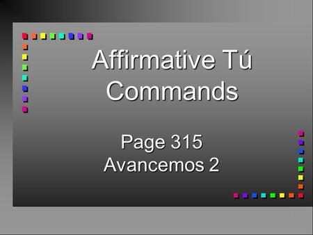 Affirmative Tú Commands Page 315 Avancemos 2 Affirmative Tú Commands n Use affirmative tú (informal) commands to tell someone you know well to do something.