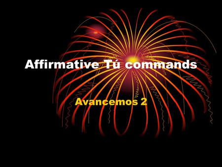 Affirmative Tú commands Avancemos 2. Affirmative Tú commands To tell someone to do or not to do something, use informal commands. Use affirmative tú commands.