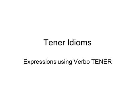 Tener Idioms Expressions using Verbo TENER. English Spanish To be hungry To be thirsty To be hot (warm) To be cold To be sleepy To be in a hurry To be.