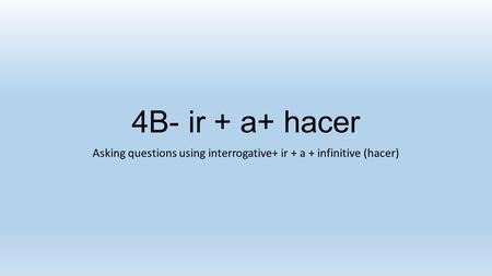 4B- ir + a+ hacer Asking questions using interrogative+ ir + a + infinitive (hacer)
