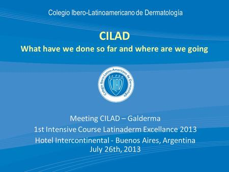 CILAD What have we done so far and where are we going Meeting CILAD – Galderma 1st Intensive Course Latinaderm Excellance 2013 Hotel Intercontinental -