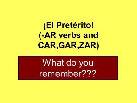 ¡El Pretérito! (-AR verbs and CAR,GAR,ZAR) What do you remember???