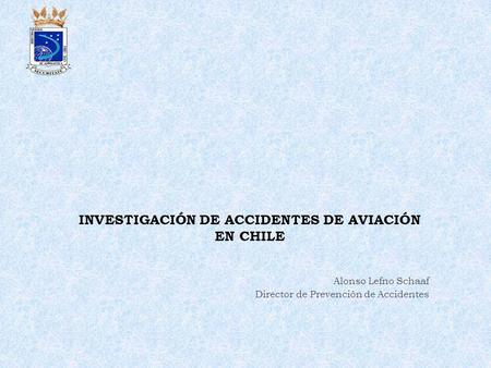 INVESTIGACIÓN DE ACCIDENTES DE AVIACIÓN EN CHILE Alonso Lefno Schaaf Director de Prevención de Accidentes.