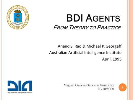 BDI A GENTS F ROM T HEORY TO P RACTICE Anand S. Rao & Michael P. Georgeff Australian Artificial Intelligence Institute April, 1995 Miguel García-Serrano.