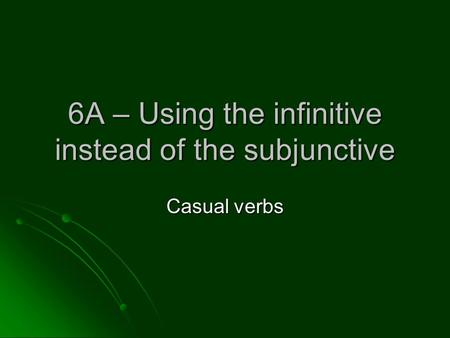 6A – Using the infinitive instead of the subjunctive Casual verbs.
