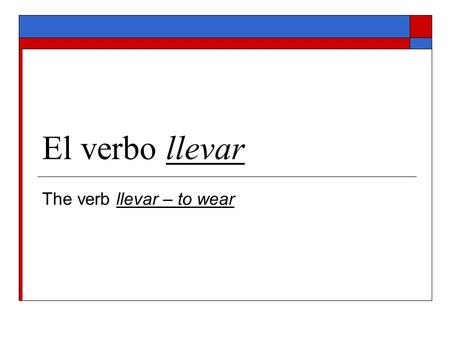 El verbo llevar The verb llevar – to wear. llevar – to wear Stem: llev 1. Yo llevo (I wear I do wear, I am wearing) ________________________ 2. Tú llevas.