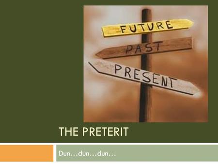 THE PRETERIT Dun…dun…dun…. Lesson 1: Regulars & gar, car, zar All these lessons come from:   The.