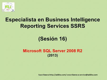 Especialista en Business Intelligence Reporting Services SSRS (Sesión 16) Microsoft SQL Server 2008 R2 (2013) Suscribase a  o escríbanos.