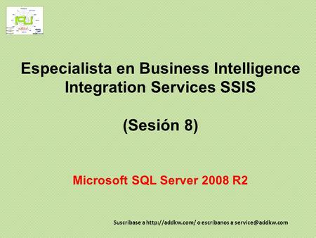 Especialista en Business Intelligence Integration Services SSIS (Sesión 8) Microsoft SQL Server 2008 R2 Suscribase a  o escríbanos a
