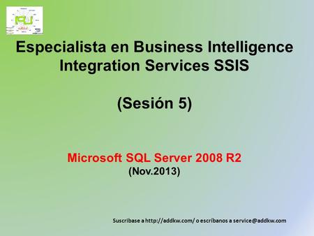 Especialista en Business Intelligence Integration Services SSIS (Sesión 5) Microsoft SQL Server 2008 R2 (Nov.2013) Suscribase a  o escríbanos.