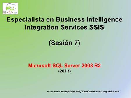 Especialista en Business Intelligence Integration Services SSIS (Sesión 7) Microsoft SQL Server 2008 R2 (2013) Suscribase a  o escríbanos.