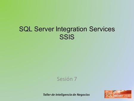 Taller de Inteligencia de Negocios SQL Server Integration Services SSIS Sesión 7.