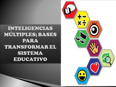 INTELIGENCIAS MÚLTIPLES; BASES PARA TRANSFORMAR EL SISTEMA EDUCATIVO INTELIGENCIAS MÚLTIPLES; BASES PARA TRANSFORMAR EL SISTEMA EDUCATIVO.