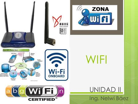 WIFI UNIDAD II Ing. Nelwi Báez. ¿Que es una Red WiFi o WLAN (Wireless Local Area Network)? Una Red WiFi es la creación de una estructura de red implementando.
