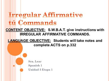 Sra. Lear Spanish 1 Unidad 5 Etapa 1 CONTENT OBJECTIVE: S.W.B.A.T. give instructions with IRREGULAR AFFIRMATIVE COMMANDS. LANGUAGE OBJECTIVE: Students.