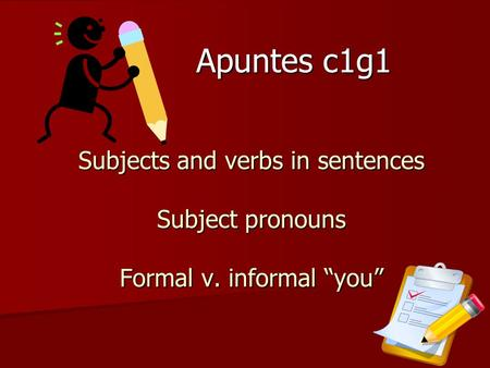 Subjects and verbs in sentences Subject pronouns Formal v. informal you Apuntes c1g1.