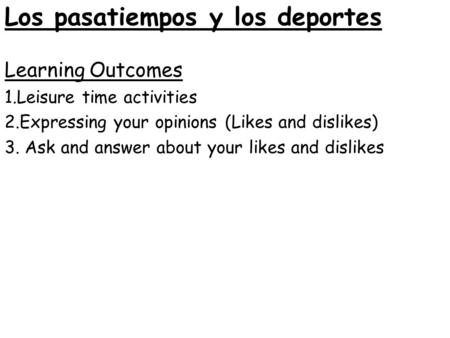 Learning Outcomes 1.Leisure time activities 2.Expressing your opinions (Likes and dislikes) 3. Ask and answer about your likes and dislikes Los pasatiempos.
