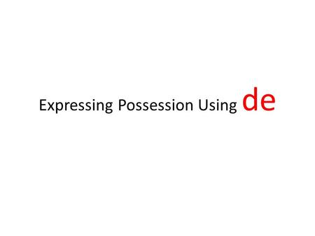 Expressing Possession Using de Expressing possession using de In English, we express possession by adding 's to the noun that refers to the possessor.