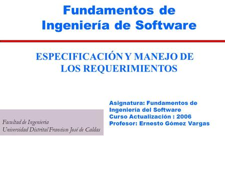 Fundamentos de Ingeniería de Software Facultad de Ingenieria Universidad Distrital Francisco José de Caldas ESPECIFICACIÓN Y MANEJO DE LOS REQUERIMIENTOS.