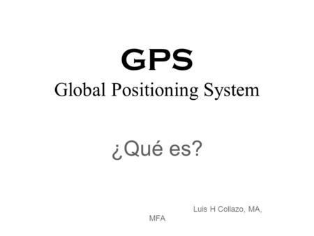 GPS Global Positioning System ¿Qué es? Luis H Collazo, MA, MFA.