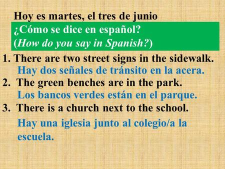 ¿Cómo se dice en español? (How do you say in Spanish?) 1. There are two street signs in the sidewalk. 2. The green benches are in the park. 3. There is.