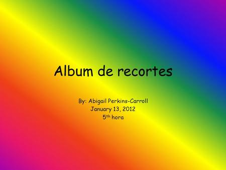 Album de recortes By: Abigail Perkins-Carroll January 13, 2012 5 th hora.