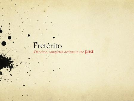 Pretérito One-time, completed actions in the past.