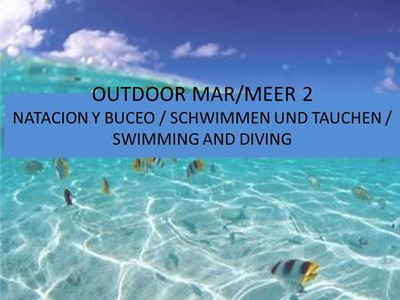 OUTDOOR MAR/MEER 2 NATACION Y BUCEO / SCHWIMMEN UND TAUCHEN / SWIMMING AND DIVING.