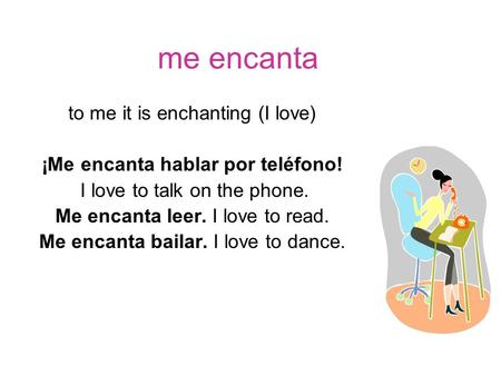 Me encanta to me it is enchanting (I love) ¡Me encanta hablar por teléfono! I love to talk on the phone. Me encanta leer. I love to read. Me encanta bailar.