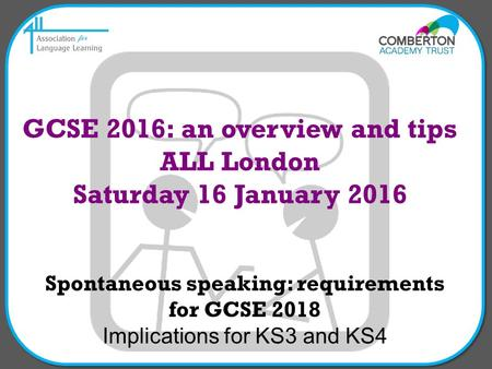 Spontaneous speaking: requirements for GCSE 2018 Implications for KS3 and KS4 GCSE 2016: an overview and tips ALL London Saturday 16 January 2016.