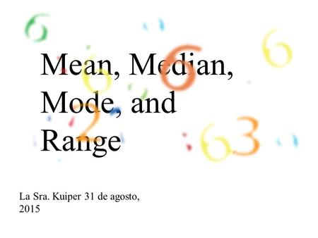 Mean, Median, Mode, and Range La Sra. Kuiper 31 de agosto, 2015.