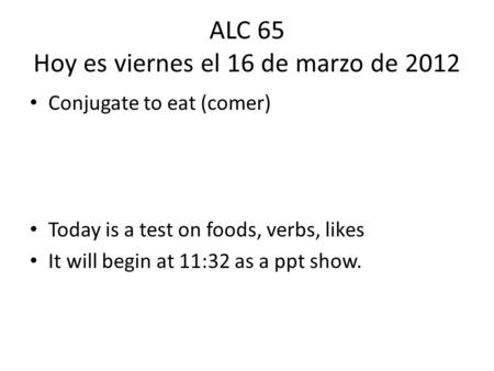 ALC 65 Hoy es viernes el 16 de marzo de 2012 Conjugate to eat (comer) Today is a test on foods, verbs, likes It will begin at 11:32 as a ppt show.