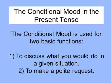 The Conditional Mood in the Present Tense The Conditional Mood is used for two basic functions: 1) To discuss what you would do in a given situation. 2)