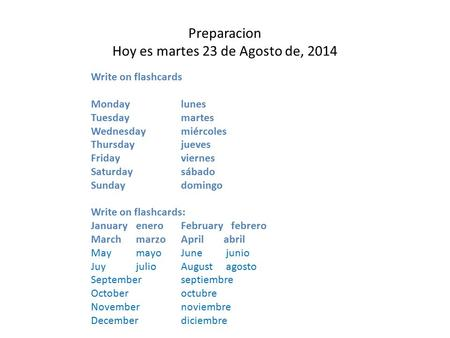 Preparacion Hoy es martes 23 de Agosto de, 2014 Write on flashcards Mondaylunes Tuesdaymartes Wednesdaymiércoles Thursdayjueves Fridayviernes Saturdaysábado.
