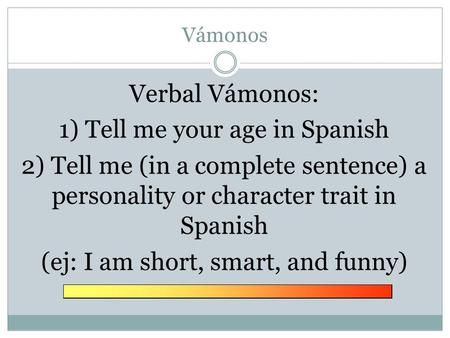 Vámonos Verbal Vámonos: 1) Tell me your age in Spanish 2) Tell me (in a complete sentence) a personality or character trait in Spanish (ej: I am short,
