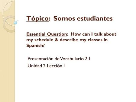 Tópico: Somos estudiantes Essential Question: How can I talk about my schedule & describe my classes in Spanish? Presentación de Vocabulario 2.1 Unidad.