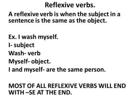 Reflexive verbs. A reflexive verb is when the subject in a sentence is the same as the object. Ex. I wash myself. I- subject Wash- verb Myself- object.