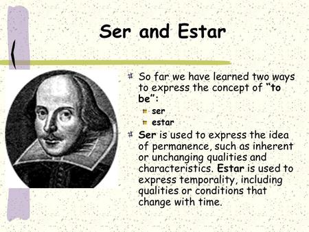 "Ser and Estar So far we have learned two ways to express the concept of ""to be"": ser estar Ser is used to express the idea of permanence, such as inherent."