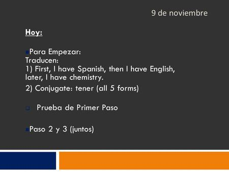 9 de noviembre Hoy: Para Empezar: Traducen: 1) First, I have Spanish, then I have English, later, I have chemistry. 2) Conjugate: tener (all 5 forms) 