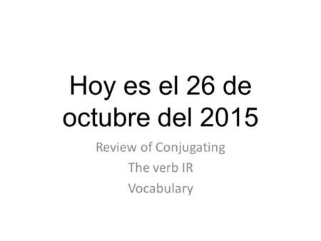 Hoy es el 26 de octubre del 2015 Review of Conjugating The verb IR Vocabulary.