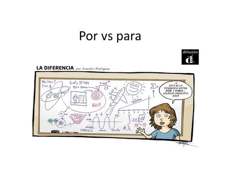 Por vs para. para P urpose or intention (to, in order to, for) – Vino para hablar con él. – El lápiz es para escribir. E ffect – Estudio para leer R ecipient.