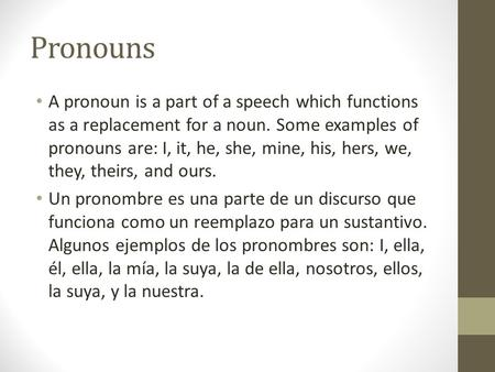 Pronouns A pronoun is a part of a speech which functions as a replacement for a noun. Some examples of pronouns are: I, it, he, she, mine, his, hers, we,