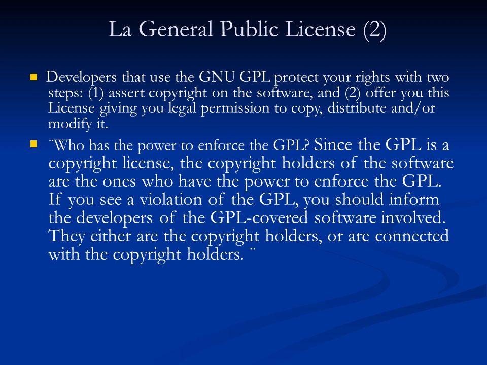 La General Public License (3) La GPL tiene una relación compleja con los derechos morales: Proviene del derecho anglosajón, donde estos derechos son poco tenidos en cuenta Las posibilidades de modificar, y redistribuir son contrarias al derecho a la integridad de la obra, y a la atribución de paternidad.