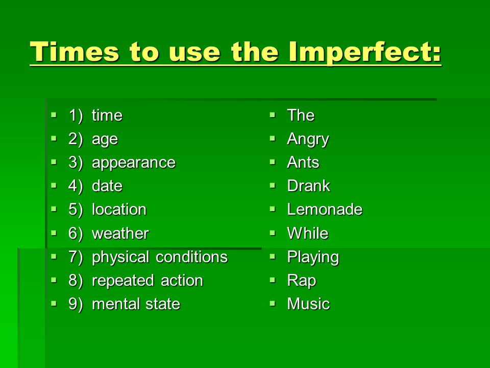 Times to use the Imperfect: 10) action occurred over time with no specific beginning or ending 10) action occurred over time with no specific beginning or ending 11) action was going on (imperfect) when something happened (preterite) 11) action was going on (imperfect) when something happened (preterite)