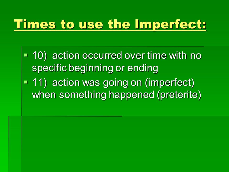Words that often indicate to use the Imperfect: Todos los días (todos los veranos, todas las noches, etc.) Todos los días (todos los veranos, todas las noches, etc.) Muchas veces Muchas veces A menudo A menudo Siempre Siempre Casi siempre Casi siempre Con frecuencia Con frecuencia De vez en cuando De vez en cuando A veces A veces Everyday (Every summer, every night, etc.) Everyday (Every summer, every night, etc.) Many times Many times Often Often Always Always Almost always Almost always With frequency/ a lot With frequency/ a lot Once in a while Once in a while Sometimes Sometimes Anything that shows it happened more than once.