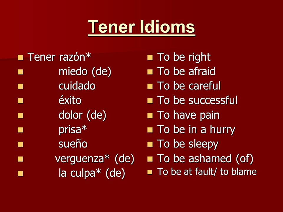 Tener Idioms Tener los huesos molidos Tener los huesos molidos Tener madera para Tener madera para Tener pájaros en la cabeza Tener pájaros en la cabeza Tener palabra Tener palabra No tener pies ni cabeza No tener pies ni cabeza To be exhausted To be exhausted To be cut out for/ to be made for To be cut out for/ to be made for To have bats in the belfry/ to be crazy To have bats in the belfry/ to be crazy To keep ones word To keep ones word To not make any sense/ to have no rhyme or reason To not make any sense/ to have no rhyme or reason