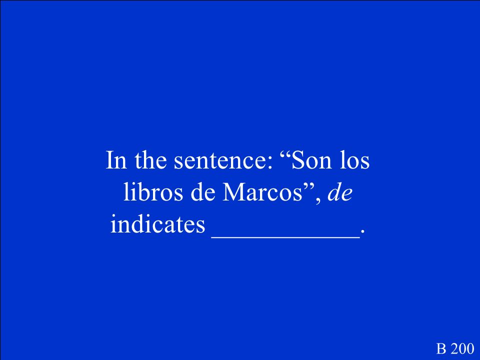 In the sentence: Son los libros de Marcos, de indicates ___________. B 200