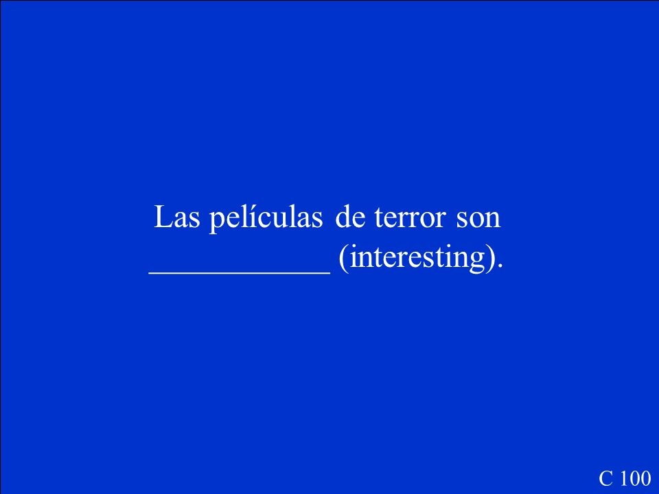 Las películas de terror son ___________ (interesting). C 100